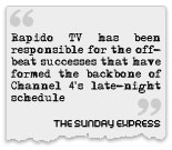 Rapido TV has been responsible for the off-beat successes that have formed the backbone of Channel 4's late-night schedule... The Sunday Express